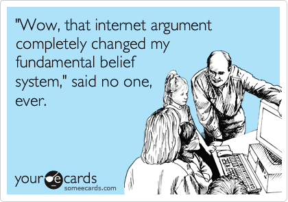 wow, that internet argument completely changed my fundamental belief system, said no one, ever